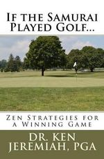 If the Samurai Played Golf... : Zen Strategies for a Winning Game - Ken Jeremiah