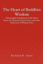 The Heart of Buddhist Wisdom : Plain English Translations of the Heart Sutra, the Diamond-Cutter Sutra, and Other Perfection of Wisdom Texts - Richard H Jones