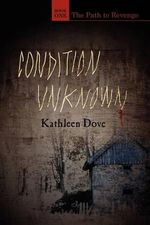 Condition Unknown : Book One: The Path to Revenge - Kathleen Dove