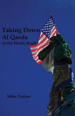 Taking Down Al Qaeda in the Hindu Kush - Mike Tucker