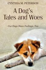A Dog's Tales and Woes : Cuz Dogs Have Feelings, Too - Cynthia M Peterson
