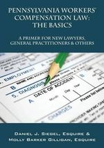 Pennsylvania Workers' Compensation Law : The Basics - A Primer for New Lawyers, General Practitioners & Others - Daniel J Siegel Esquire