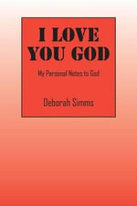 I Love You God : My Personal Notes to God - Deborah Simms