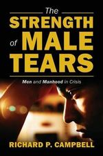 The Strength of Male Tears : Men and Manhood in Crisis - Richard P Campbell