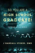 So, You Are a High School Graduate! the Ways of the World. - J Randall Stokes DMD