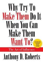 Why Try to Make Them Do It When You Can Make Them Want To? The Art of Influence - Anthony D Roberts