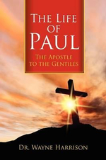 The Life of Paul : The Apostle to the Gentiles - Dr Wayne Harrison