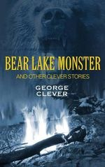 Bear Lake Monster and Other Clever Stories : Being an Exhaustive and Practical System of Method... - George Clever