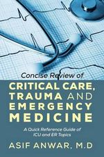 Concise Review of Critical Care, Trauma and Emergency Medicine : A Quick Reference Guide of ICU and ER Topics - Asif Anwar