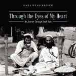 Through the Eyes of My Heart : My Journey Through South Asia - Dana Read Reiser