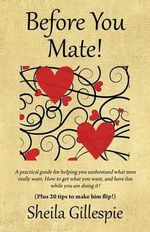 Before You Mate! A Practical Guide for Helping You Understand What Men Really Want. How to Get What You Want, and Have Fun While You are Doing It! Plus Twenty Tips to Make Him Flip! - Sheila Gillespie