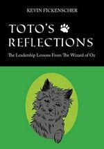 Toto's Reflections : The Leadership Lessons from the Wizard OZ - Kevin Fickenscher