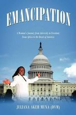 Emancipation : A Woman's Journey from Adversity to Freedom; From Africa to the Heart of America - Juliana Akeh Muna DVM