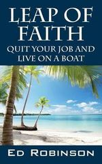 Leap of Faith : Quit Your Job and Live on a Boat - Ed Robinson