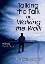 Talking the Talk or Walking the Walk : Working the 12 Steps - Benjamin Johnson
