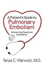 A Patient's Guide to Pulmonary Embolism : Answer the Questions That Matter - Tanya C Warwick MD
