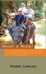 What a Ride! How I Helped Change My Little Corner of the World and Loved Every Minute of It and You Can Too! - Barry Libman