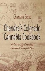 Chandra's Colorado Cannabis Cookbook : A Curiously Creative Cannabis Compliation - Chandra Geist