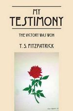 My Testimony : The Victory Was Won - T S Fitzpatrick