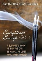 Enlightened Enough : A Buddhist's Look at How We Can Be Happy... at Least Now, Maybe Forever - Parakrama Chandrasoma