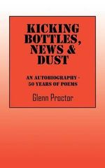 Kicking Bottles, News & Dust : An Autobiography - 50 Years of Poems - Glenn Proctor