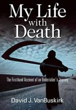 My Life with Death : The Firsthand Account of an Undertaker's Journey - David J Vanbuskirk