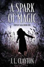 A Spark of Magic : Chosen Saga Book One - J L Clayton