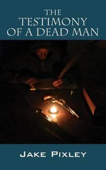 The Testimony of a Dead Man - Jake Pixley