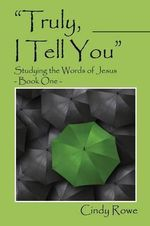 Truly, I Tell You : Studying the Words of Jesus - Book One - Cindy Rowe