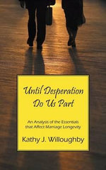 Until Desperation Do Us Part : An Analysis of the Essentials That Affect Marriage Longevity - Kathy J Willoughby