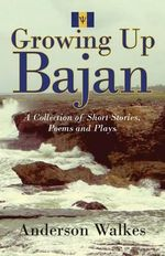 Growing Up Bajan : Collection of Short Stories, Poems and Plays - Anderson Walkes