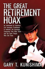 The Great Retirement Hoax : An Indictment of Universal Life Insurance (Traditional & Indexed), the Insurance Companies That Offer Them, and the Sa - Gary T Kunishima