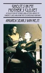 Ghosts in My Mother's Closet : A Collection of Stories and Letters about My Parents' Lives and How They Escaped Nazi Germany - Andrea Sears Van Nest