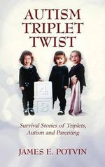 Autism Triplet Twist : Survival Stories of Triplets, Autism and Parenting - James E Potvin