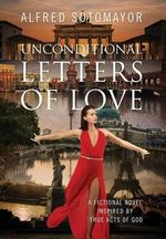 Unconditional Letters of Love : A Fictional Novel Inspired by True Acts of God - Alfred Sotomayor