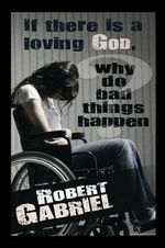 If There Is a Loving God Why Do Bad Things Happen? - Robert Gabriel