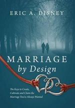 Marriage by Design : The Keys to Create, Cultivate and Claim the Marriage You've Always Wanted - Eric a Disney