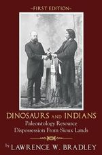 Dinosaurs and Indians : Paleontology Resource Dispossession from Sioux Lands - First Edition - Lawrence W Bradley