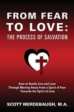 From Fear to Love : The Process of Salvation - How to Really Live and Love Through Moving Away from a Spirit of Fear Towards the Spirit of Love - Scott Werdebaugh M a