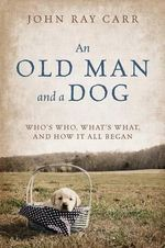 An Old Man and a Dog : Who's Who, What's What, and How It All Began - John Ray Carr