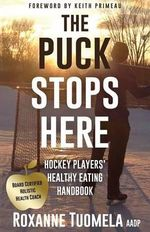 The Puck Stops Here : Hockey Players' Healthy Eating Handbook - Roxanne Tuomela Aadp