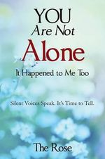 You Are Not Alone - It Happened to Me Too : Silent Voices Speak. It's Time to Tell - Null The Rose