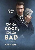 Not All Good, Not All Bad : A Mason Novel - John Daly