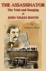 The Assassinator : The Trial and Hanging of John Wilkes Booth - William L Richter