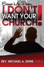 Excuse Me Pastor, I Don't Want Your Church! - Rev Michael a Shine Mba