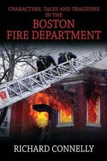 Characters, Tales and Tragedies in the Boston Fire Department - Richard Connelly