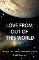 Love from Out of This World : The Story That Changed the Cosmos Forever - Ken Christensen