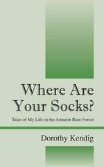 Where Are Your Socks? Tales of My Life in the Amazon Rain Forest - Dorothy Kendig