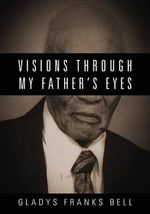 Visions Through My Father's Eyes - Gladys Franks Bell