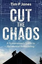 Cut the Chaos : A Homeowner's Guide to Residential Remodeling - Tim P Jones